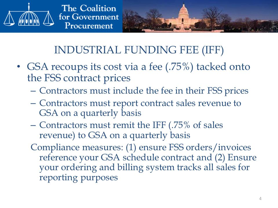 INDUSTRIAL FUNDING FEE (IFF) GSA recoups its cost via a fee (.75%) tacked onto the FSS contract prices – Contractors must include the fee in their FSS prices – Contractors must report contract sales revenue to GSA on a quarterly basis – Contractors must remit the IFF (.75% of sales revenue) to GSA on a quarterly basis Compliance measures: (1) ensure FSS orders/invoices reference your GSA schedule contract and (2) Ensure your ordering and billing system tracks all sales for reporting purposes 4