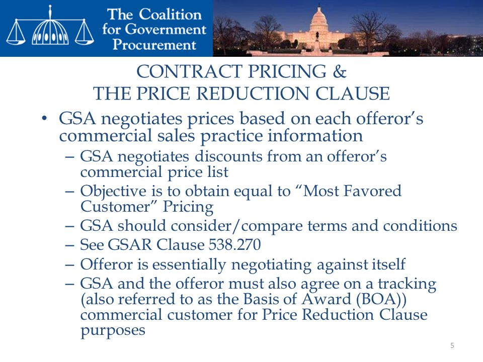CONTRACT PRICING & THE PRICE REDUCTION CLAUSE GSA negotiates prices based on each offerors commercial sales practice information – GSA negotiates discounts from an offerors commercial price list – Objective is to obtain equal to Most Favored Customer Pricing – GSA should consider/compare terms and conditions – See GSAR Clause 538.270 – Offeror is essentially negotiating against itself – GSA and the offeror must also agree on a tracking (also referred to as the Basis of Award (BOA)) commercial customer for Price Reduction Clause purposes 5