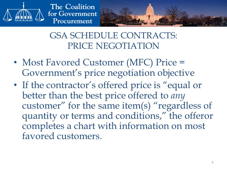 GSA SCHEDULE CONTRACTS: PRICE NEGOTIATION Most Favored Customer (MFC) Price = Governments price negotiation objective If the contractors offered price is equal or better than the best price offered to any customer for the same item(s) regardless of quantity or terms and conditions, the offeror completes a chart with information on most favored customers.