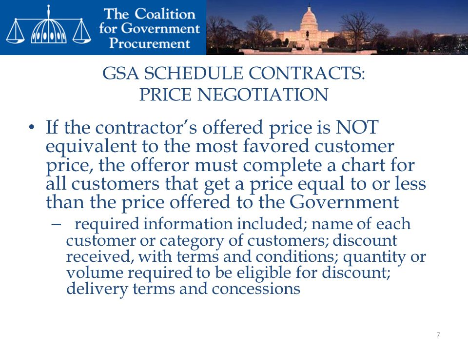 GSA SCHEDULE CONTRACTS: PRICE NEGOTIATION If the contractors offered price is NOT equivalent to the most favored customer price, the offeror must complete a chart for all customers that get a price equal to or less than the price offered to the Government – required information included; name of each customer or category of customers; discount received, with terms and conditions; quantity or volume required to be eligible for discount; delivery terms and concessions 7