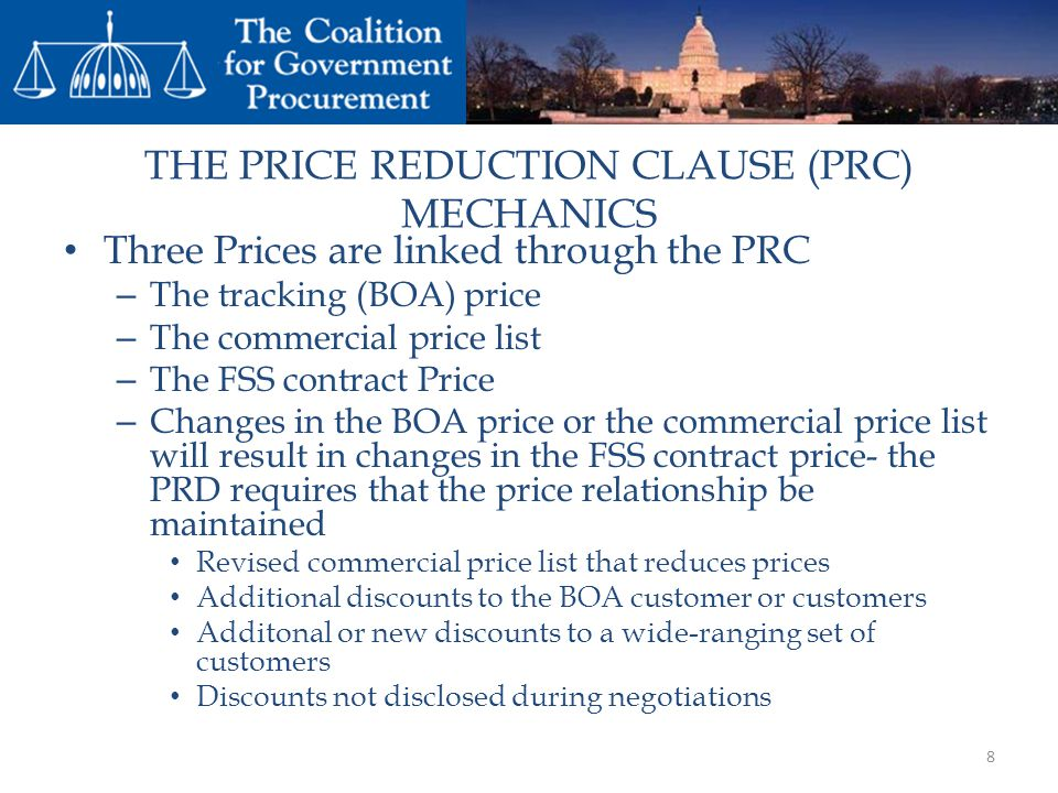 THE PRICE REDUCTION CLAUSE (PRC) MECHANICS Three Prices are linked through the PRC – The tracking (BOA) price – The commercial price list – The FSS contract Price – Changes in the BOA price or the commercial price list will result in changes in the FSS contract price- the PRD requires that the price relationship be maintained Revised commercial price list that reduces prices Additional discounts to the BOA customer or customers Additonal or new discounts to a wide-ranging set of customers Discounts not disclosed during negotiations 8