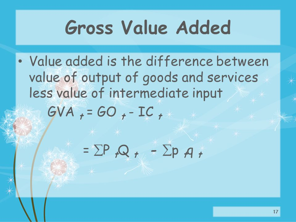 Gross Value Added Value added is the difference between value of output of goods and services less value of intermediate input GVA t = GO t - IC t = P t Q t - p t q t 17