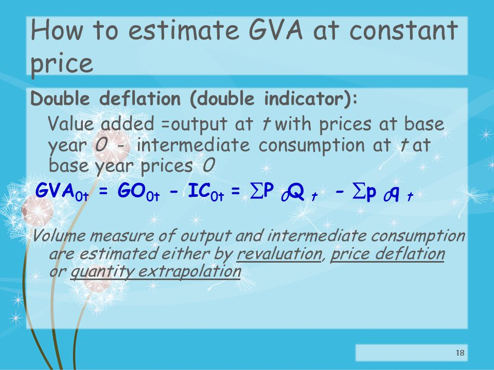 How to estimate GVA at constant price Double deflation (double indicator): Value added =output at t with prices at base year 0 - intermediate consumption at t at base year prices 0 GVA 0t = GO 0t - IC 0t = P 0 Q t - p 0 q t Volume measure of output and intermediate consumption are estimated either by revaluation, price deflation or quantity extrapolation 18