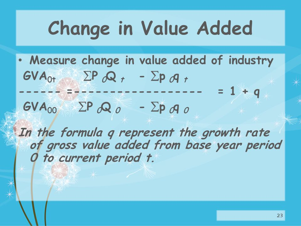 Change in Value Added Measure change in value added of industry GVA 0t P 0 Q t - p 0 q t ------ =------------------ = 1 + q GVA 00 P 0 Q 0 - p 0 q 0 In the formula q represent the growth rate of gross value added from base year period 0 to current period t.