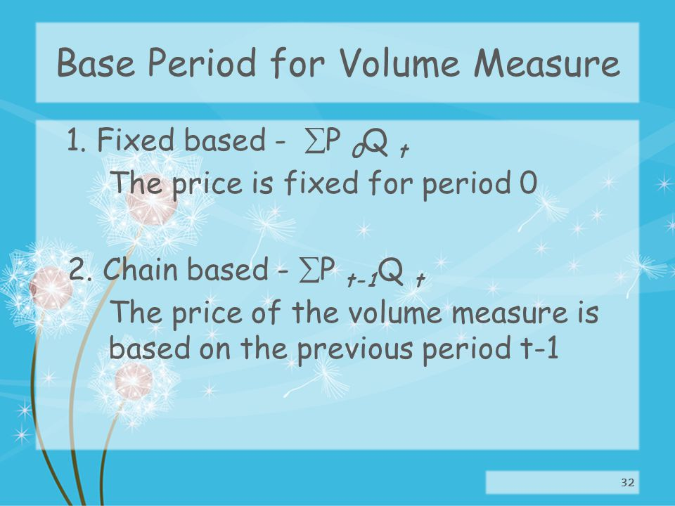 Base Period for Volume Measure 1. Fixed based - P 0 Q t The price is fixed for period 0 2.