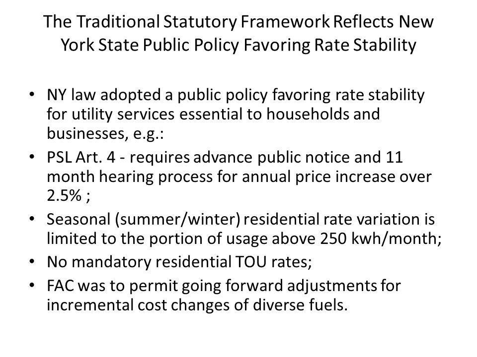 The Traditional Statutory Framework Reflects New York State Public Policy Favoring Rate Stability NY law adopted a public policy favoring rate stability for utility services essential to households and businesses, e.g.: PSL Art.