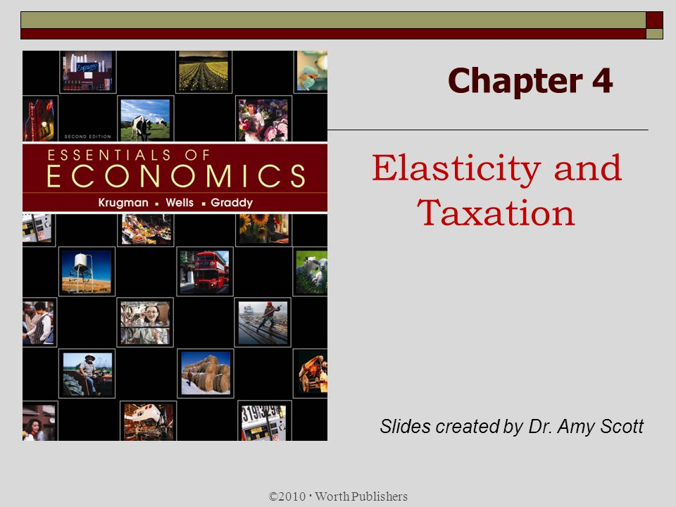Chapter 4 Elasticity and Taxation ©2010 Worth Publishers Slides created by Dr. Amy Scott