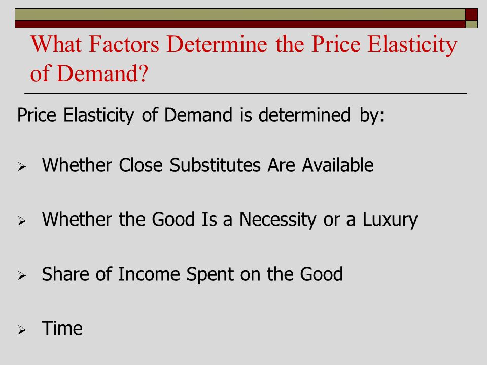 What Factors Determine the Price Elasticity of Demand? Price Elasticity of Demand is determined by: Whether Close Substitutes Are Available Whether th