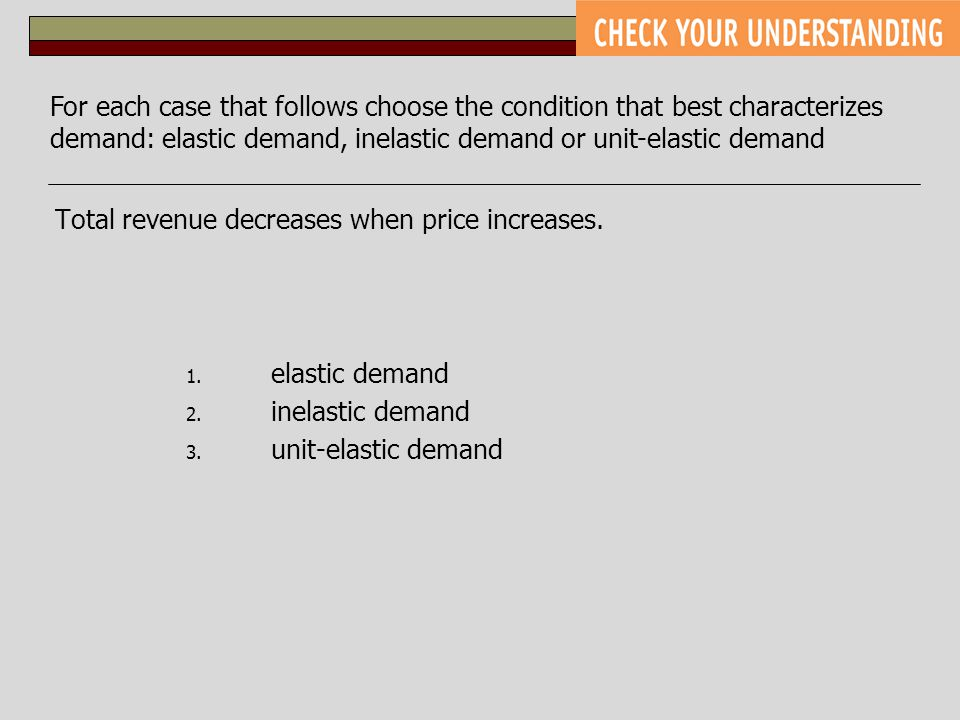 Total revenue decreases when price increases. 1. elastic demand 2. inelastic demand 3. unit-elastic demand For each case that follows choose the condi