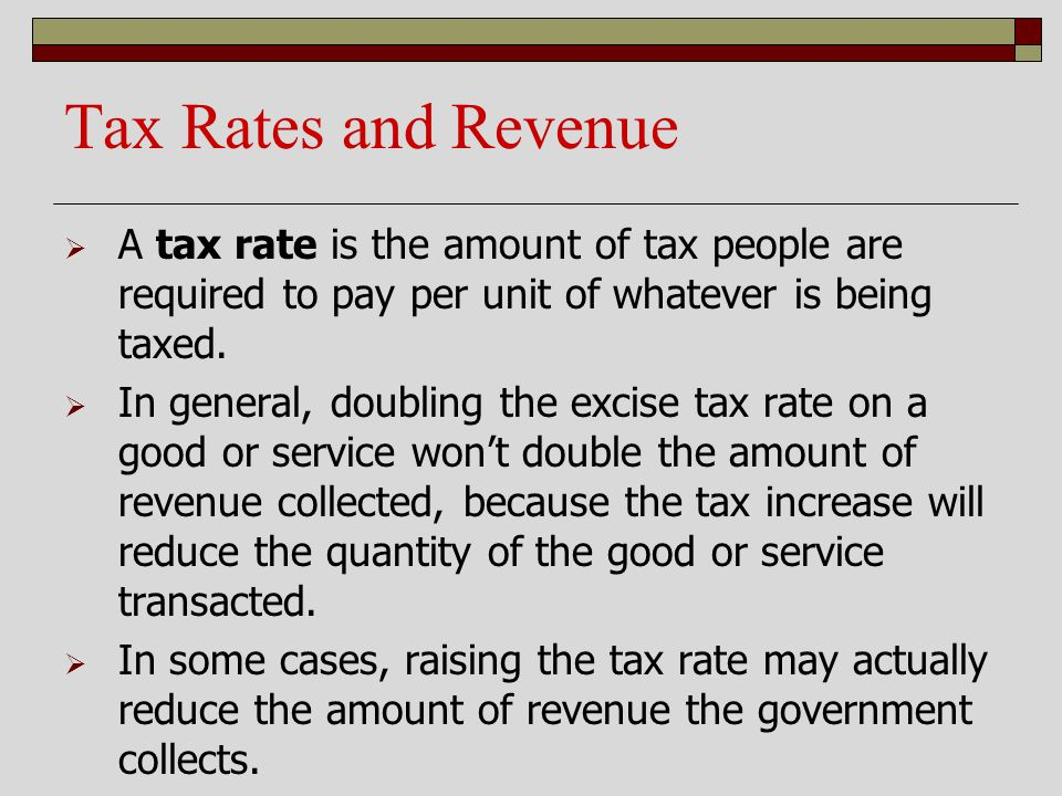 Tax Rates and Revenue A tax rate is the amount of tax people are required to pay per unit of whatever is being taxed. In general, doubling the excise