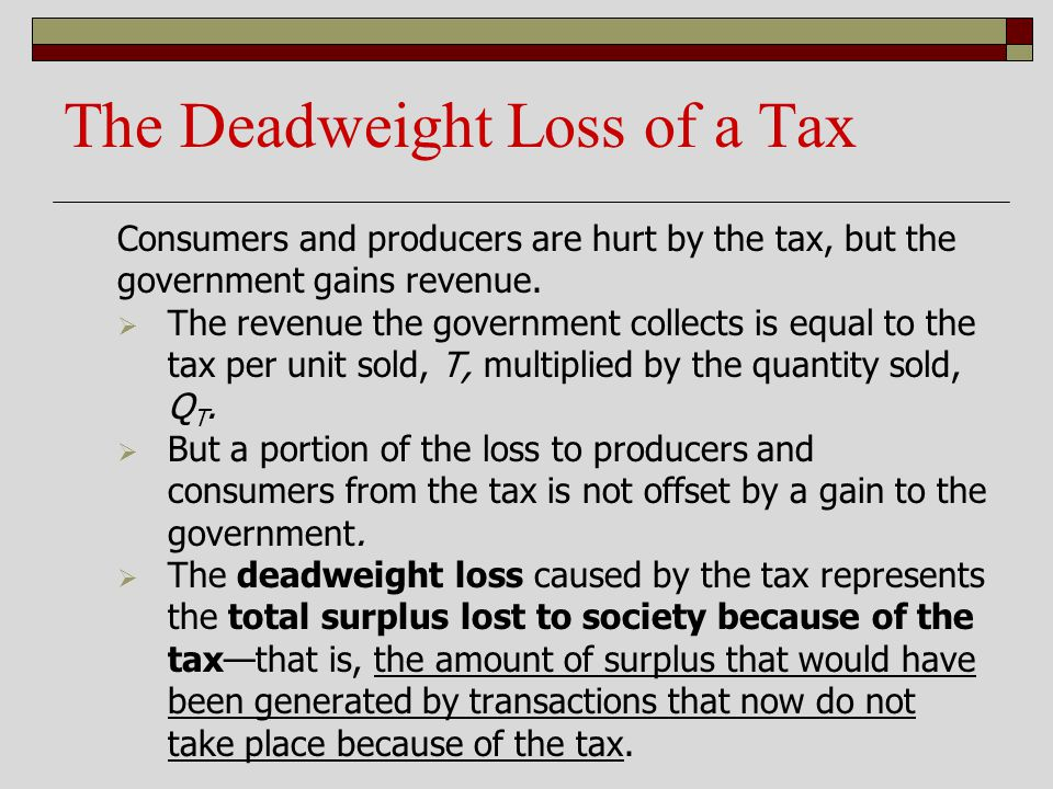 The Deadweight Loss of a Tax Consumers and producers are hurt by the tax, but the government gains revenue. The revenue the government collects is equ