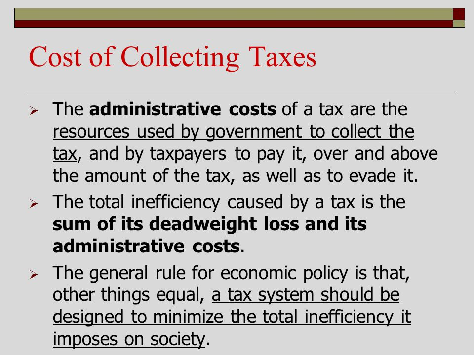Cost of Collecting Taxes The administrative costs of a tax are the resources used by government to collect the tax, and by taxpayers to pay it, over a