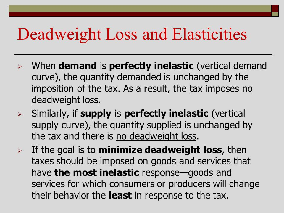 Deadweight Loss and Elasticities When demand is perfectly inelastic (vertical demand curve), the quantity demanded is unchanged by the imposition of t