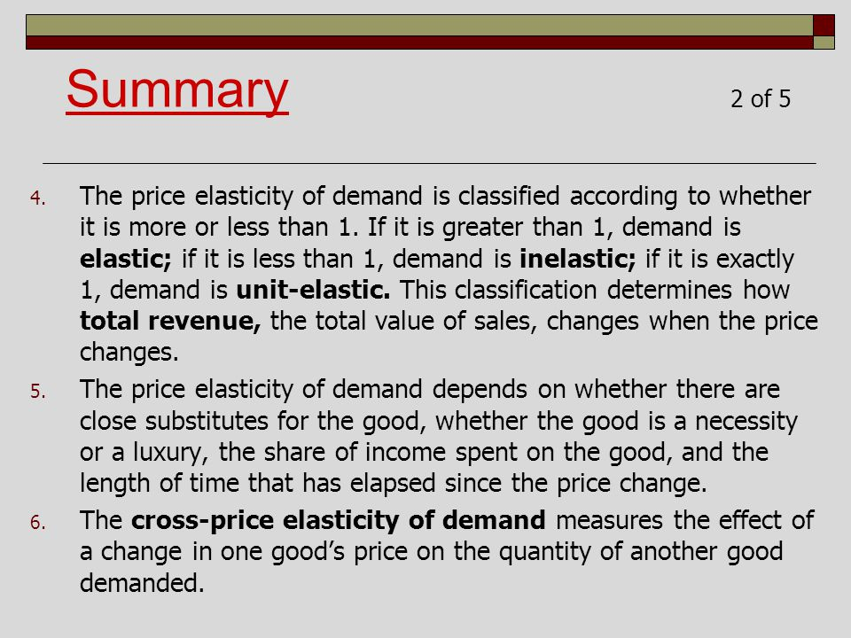 4. The price elasticity of demand is classified according to whether it is more or less than 1. If it is greater than 1, demand is elastic; if it is l