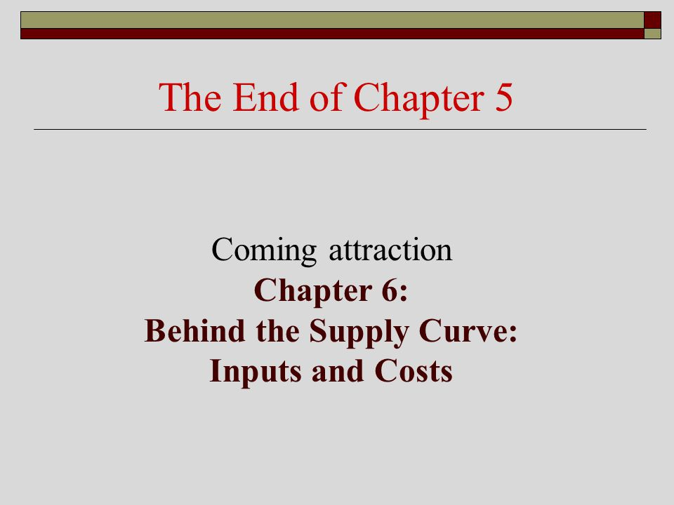 The End of Chapter 5 Coming attraction Chapter 6: Behind the Supply Curve: Inputs and Costs