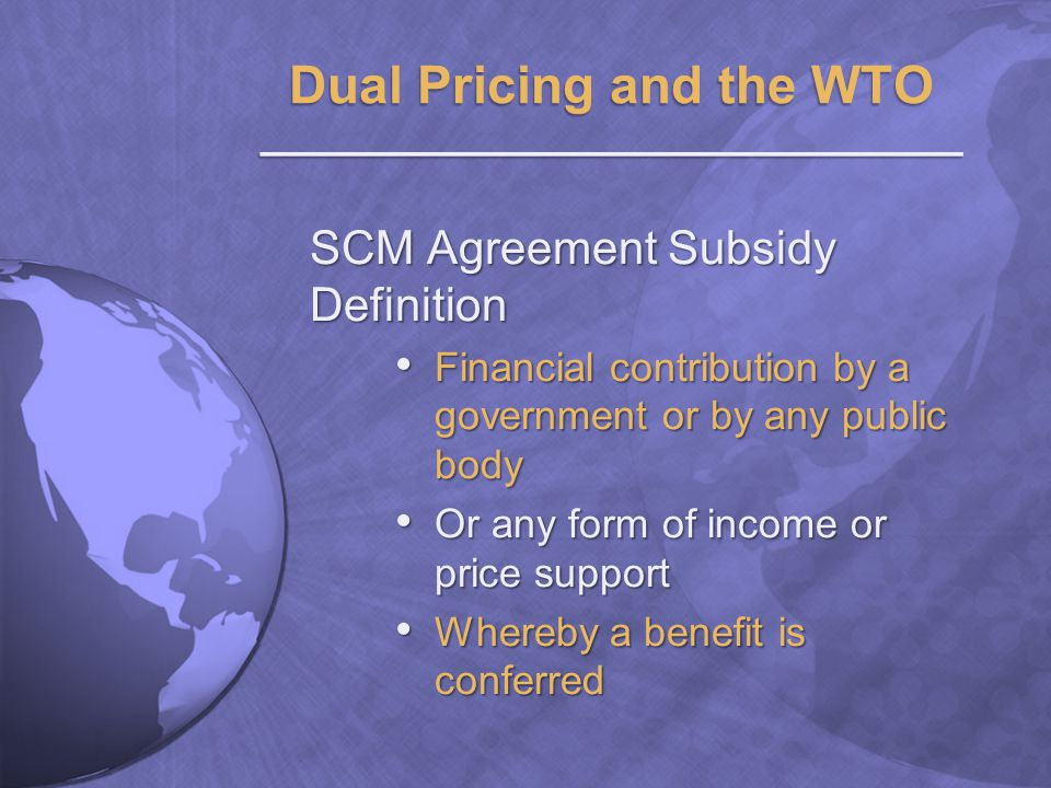 SCM Agreement Subsidy Definition Financial contribution by a government or by any public body Financial contribution by a government or by any public body Or any form of income or price support Or any form of income or price support Whereby a benefit is conferred Whereby a benefit is conferred