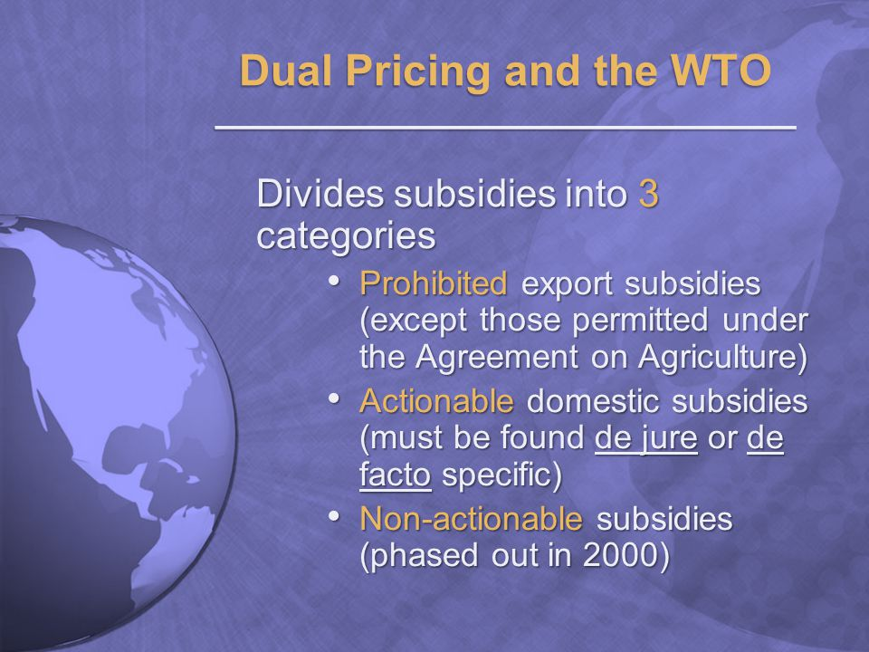 Divides subsidies into 3 categories Prohibited export subsidies (except those permitted under the Agreement on Agriculture) Prohibited export subsidies (except those permitted under the Agreement on Agriculture) Actionable domestic subsidies (must be found de jure or de facto specific) Actionable domestic subsidies (must be found de jure or de facto specific) Non-actionable subsidies (phased out in 2000) Non-actionable subsidies (phased out in 2000)