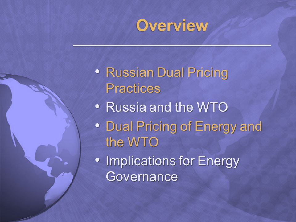 Export prices and domestic prices are different Export prices and domestic prices are different Commonly practiced by energy- exporting countries Commonly practiced by energy- exporting countries Russia: natural gas and electricity Russia: natural gas and electricity Natural gas and electricity prices are suppressed domestically Natural gas and electricity prices are suppressed domestically Limited export market in electricity, but large export market in natural gas to EU and CIS Limited export market in electricity, but large export market in natural gas to EU and CIS