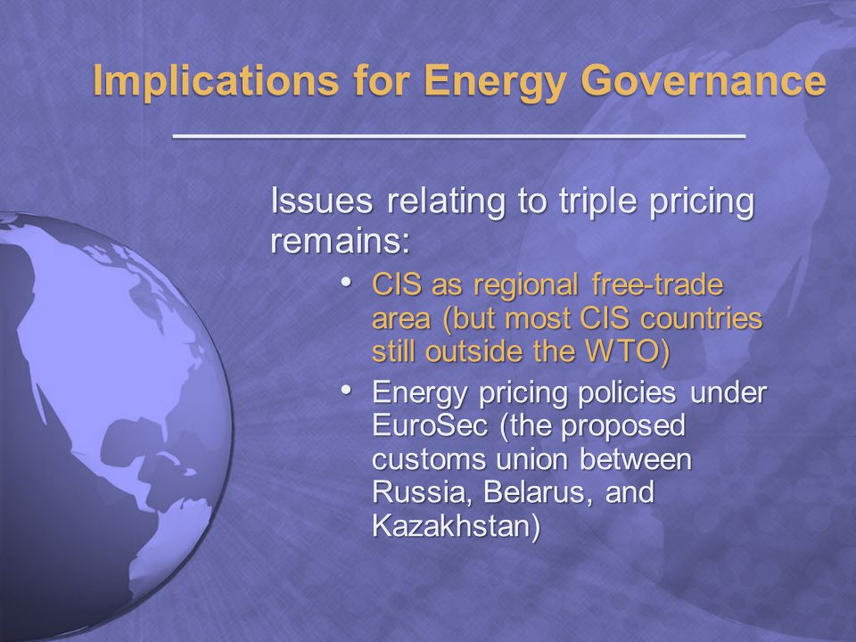 Issues relating to triple pricing remains: CIS as regional free-trade area (but most CIS countries still outside the WTO) CIS as regional free-trade area (but most CIS countries still outside the WTO) Energy pricing policies under EuroSec (the proposed customs union between Russia, Belarus, and Kazakhstan) Energy pricing policies under EuroSec (the proposed customs union between Russia, Belarus, and Kazakhstan)