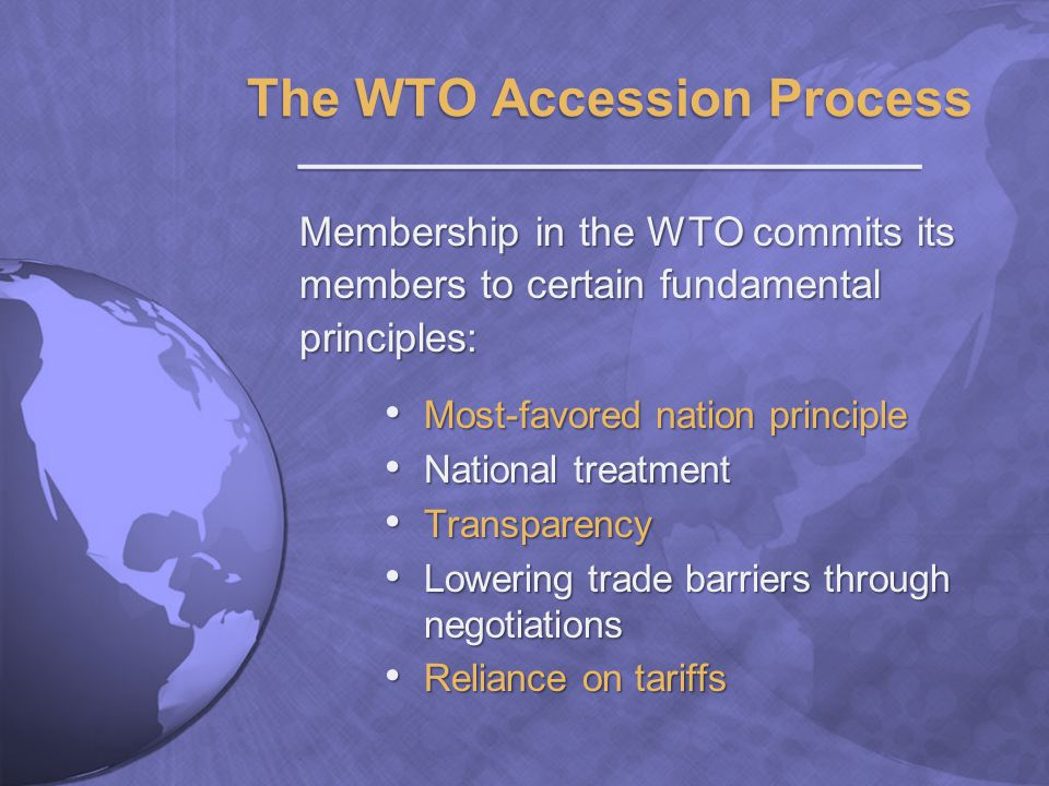 The WTO Accession Process ________________________ Membership in the WTO commits its members to certain fundamental principles: Most-favored nation principle Most-favored nation principle National treatment National treatment Transparency Transparency Lowering trade barriers through negotiations Lowering trade barriers through negotiations Reliance on tariffs Reliance on tariffs
