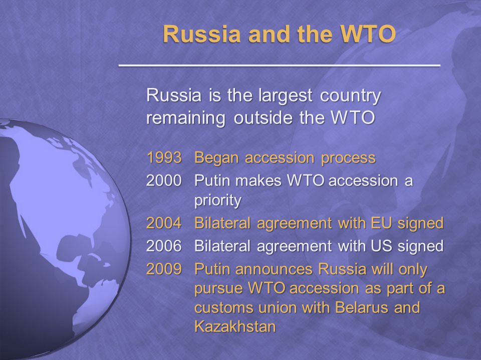 Russia is the largest country remaining outside the WTO 1993 Began accession process 2000Putin makes WTO accession a priority 2004Bilateral agreement with EU signed 2006Bilateral agreement with US signed 2009Putin announces Russia will only pursue WTO accession as part of a customs union with Belarus and Kazakhstan