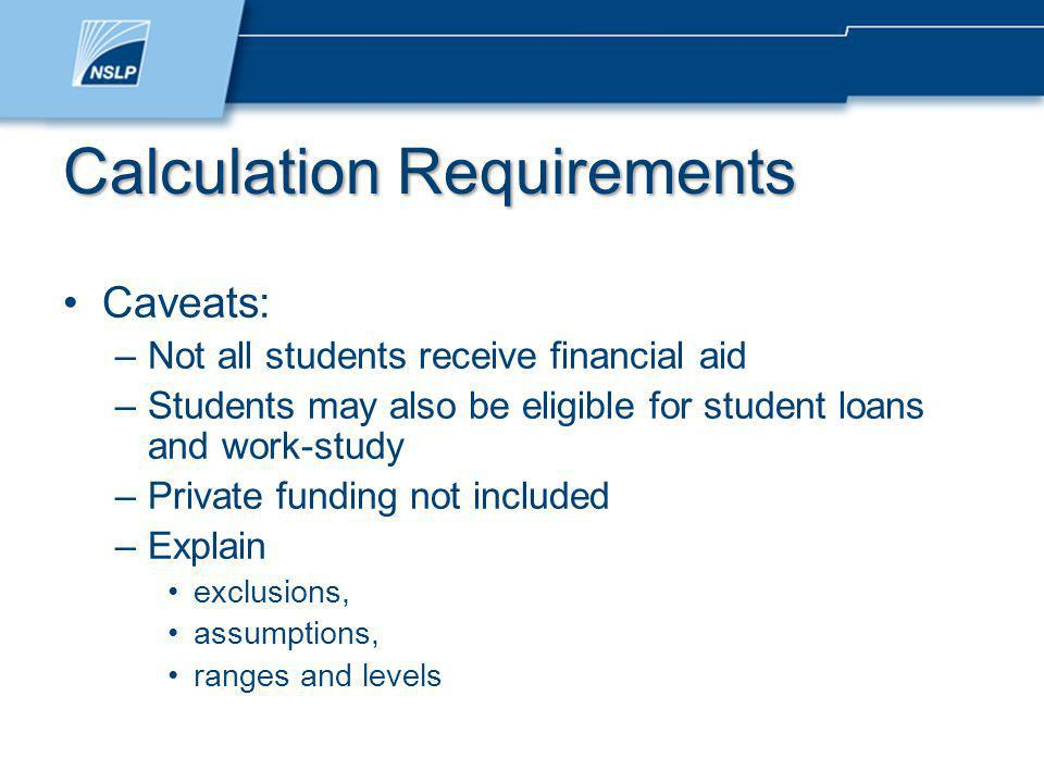 Calculation Requirements Caveats: –Not all students receive financial aid –Students may also be eligible for student loans and work-study –Private funding not included –Explain exclusions, assumptions, ranges and levels
