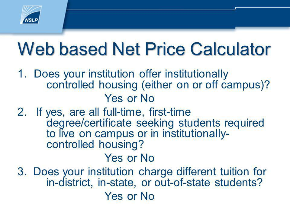 Web based Net Price Calculator 1.Does your institution offer institutionally controlled housing (either on or off campus).