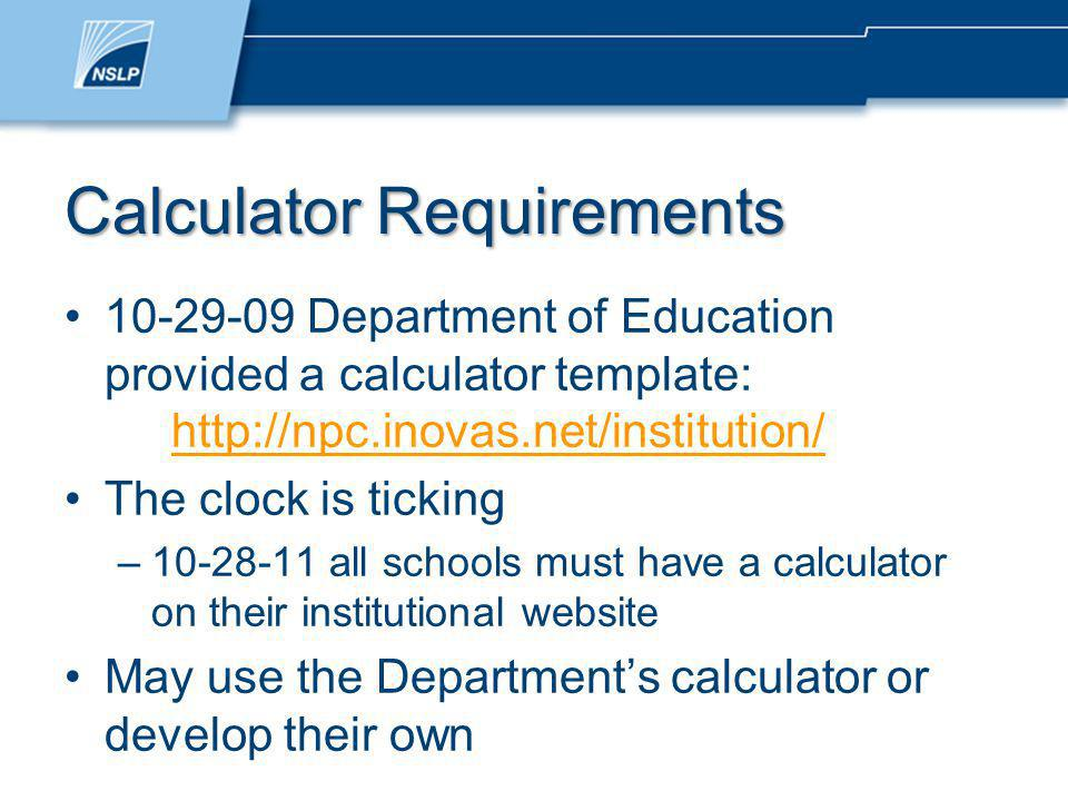 Calculator Requirements 10-29-09 Department of Education provided a calculator template: http://npc.inovas.net/institution/ http://npc.inovas.net/institution/ The clock is ticking –10-28-11 all schools must have a calculator on their institutional website May use the Departments calculator or develop their own