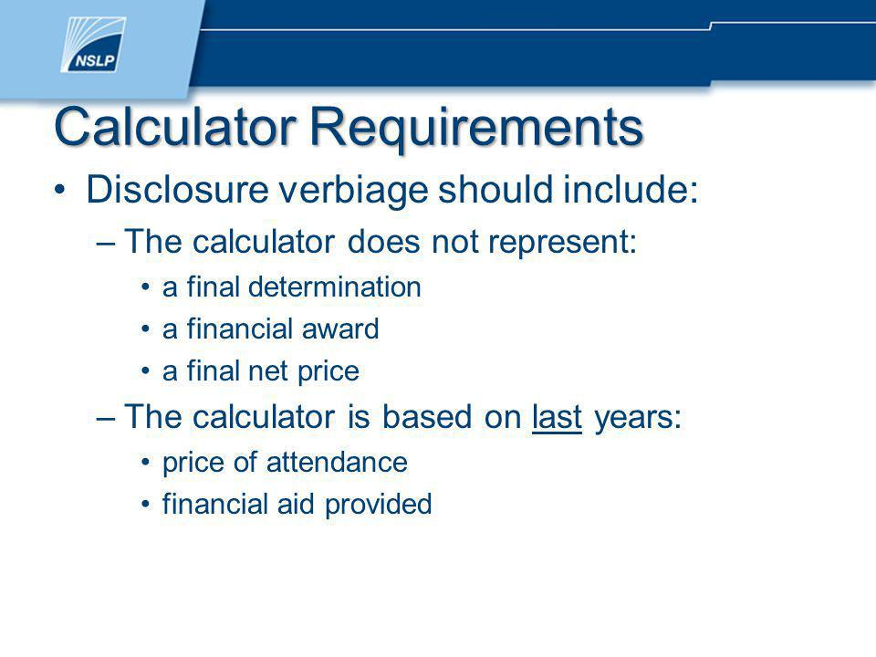 Disclosure verbiage should include: –The calculator does not represent: a final determination a financial award a final net price –The calculator is based on last years: price of attendance financial aid provided Calculator Requirements