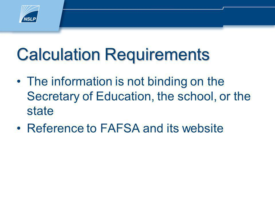 Calculation Requirements The information is not binding on the Secretary of Education, the school, or the state Reference to FAFSA and its website