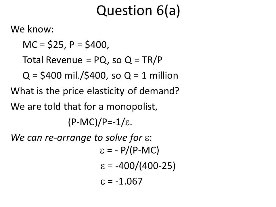 Question 6(a) We know: MC = $25, P = $400, Total Revenue = PQ, so Q = TR/P Q = $400 mil./$400, so Q = 1 million What is the price elasticity of demand