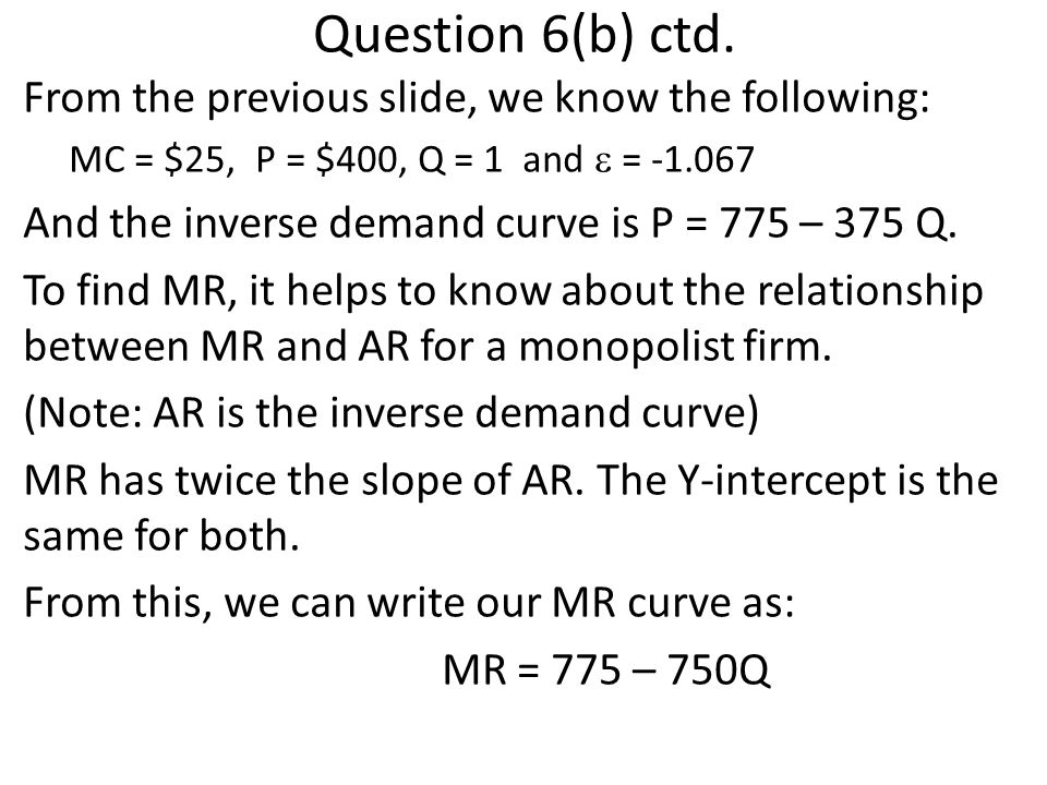 Question 6(b) ctd. From the previous slide, we know the following: MC = $25, P = $400, Q = 1 and = -1.067 And the inverse demand curve is P = 775 – 37