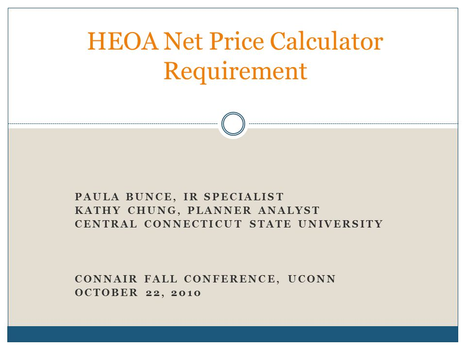 PAULA BUNCE, IR SPECIALIST KATHY CHUNG, PLANNER ANALYST CENTRAL CONNECTICUT STATE UNIVERSITY CONNAIR FALL CONFERENCE, UCONN OCTOBER 22, 2010 HEOA Net