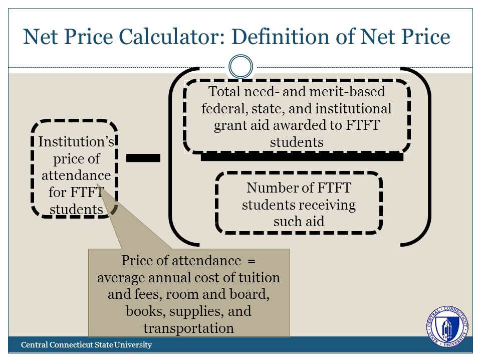 Net Price Calculator: Definition of Net Price Central Connecticut State University Institutions price of attendance for FTFT students Total need- and