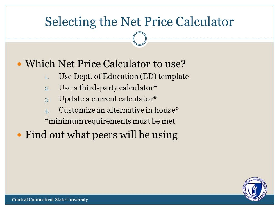 Selecting the Net Price Calculator Central Connecticut State University Which Net Price Calculator to use? 1. Use Dept. of Education (ED) template 2.