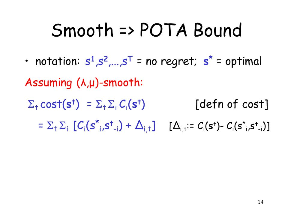 14 Smooth => POTA Bound notation: s 1,s 2,...,s T = no regret; s * = optimal Assuming (λ,μ)-smooth: t cost(s t ) = t i C i (s t ) [defn of cost] = t i [C i (s * i,s t -i ) + i,t ] [ i,t := C i (s t )- C i (s * i,s t -i )]