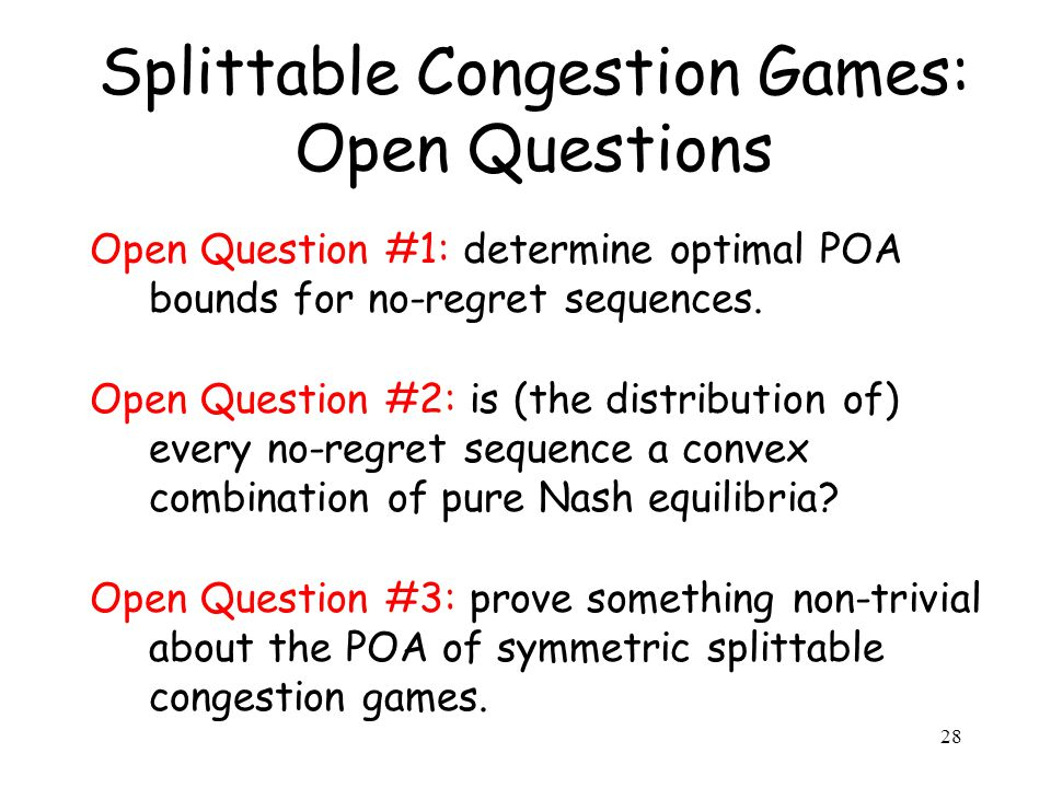 Splittable Congestion Games: Open Questions Open Question #1: determine optimal POA bounds for no-regret sequences.