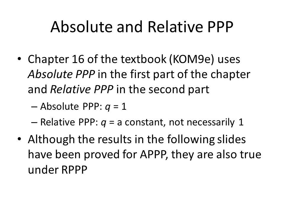 Absolute and Relative PPP Chapter 16 of the textbook (KOM9e) uses Absolute PPP in the first part of the chapter and Relative PPP in the second part –