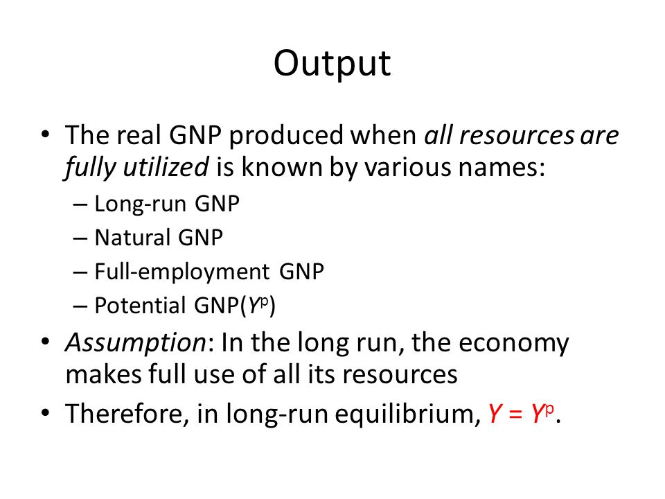 Output The real GNP produced when all resources are fully utilized is known by various names: – Long-run GNP – Natural GNP – Full-employment GNP – Pot