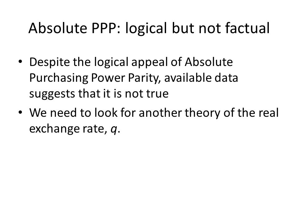 Absolute PPP: logical but not factual Despite the logical appeal of Absolute Purchasing Power Parity, available data suggests that it is not true We n