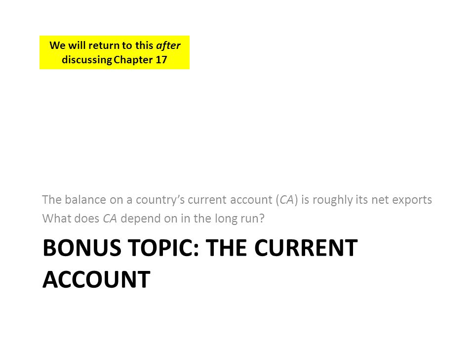 BONUS TOPIC: THE CURRENT ACCOUNT The balance on a countrys current account (CA) is roughly its net exports What does CA depend on in the long run? We
