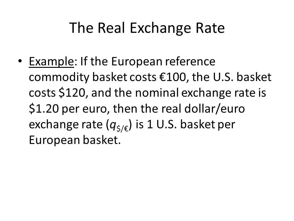 The Real Exchange Rate Example: If the European reference commodity basket costs 100, the U.S. basket costs $120, and the nominal exchange rate is $1.