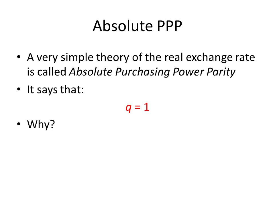 Absolute PPP A very simple theory of the real exchange rate is called Absolute Purchasing Power Parity It says that: q = 1 Why?