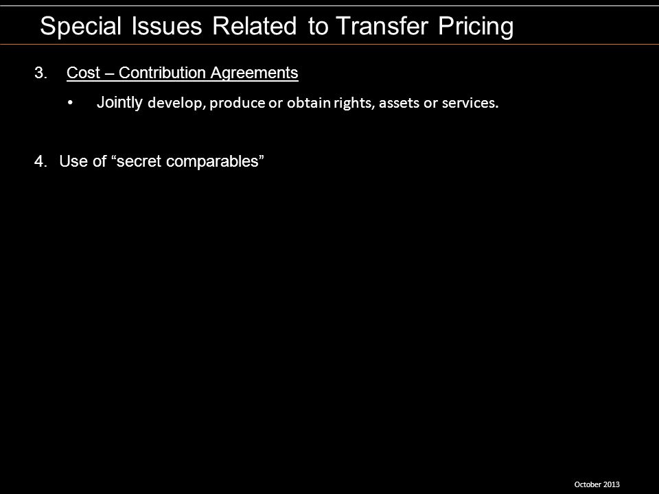 October 2013 Special Issues Related to Transfer Pricing 3. Cost – Contribution Agreements Jointly develop, produce or obtain rights, assets or service