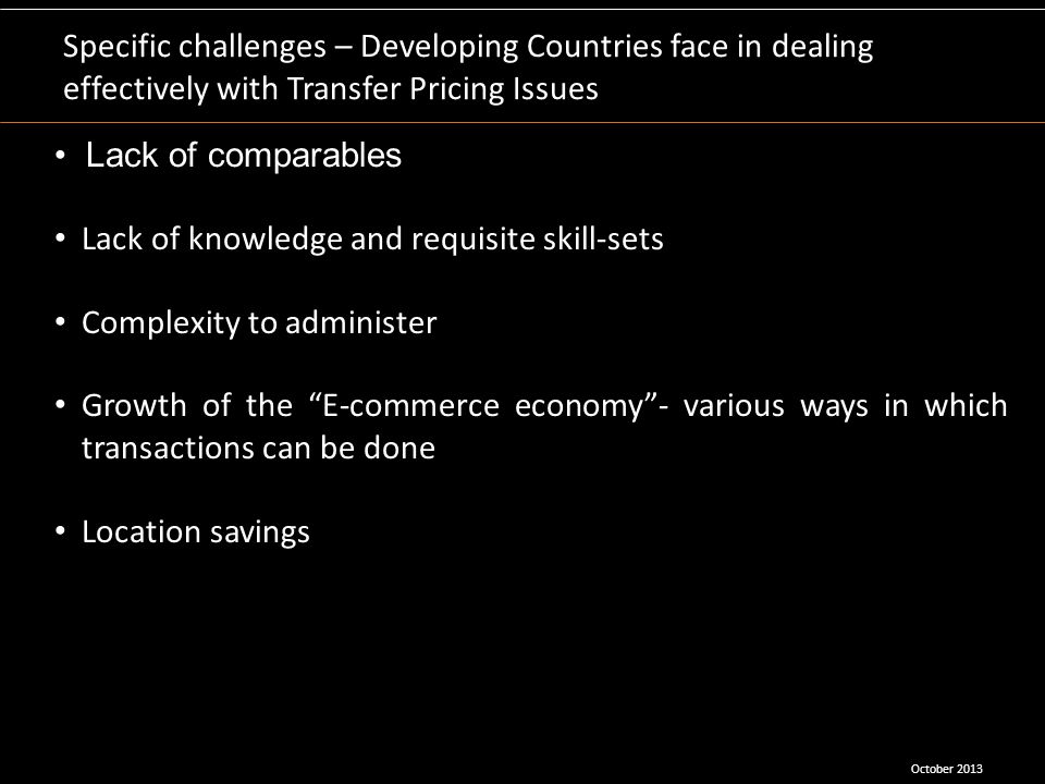 Specific challenges – Developing Countries face in dealing effectively with Transfer Pricing Issues Lack of comparables Lack of knowledge and requisit