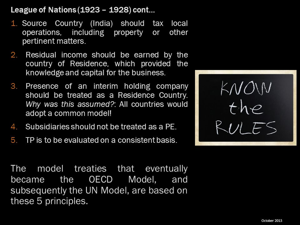 League of Nations (1923 – 1928) cont… 1.Source Country (India) should tax local operations, including property or other pertinent matters. 2.Residual