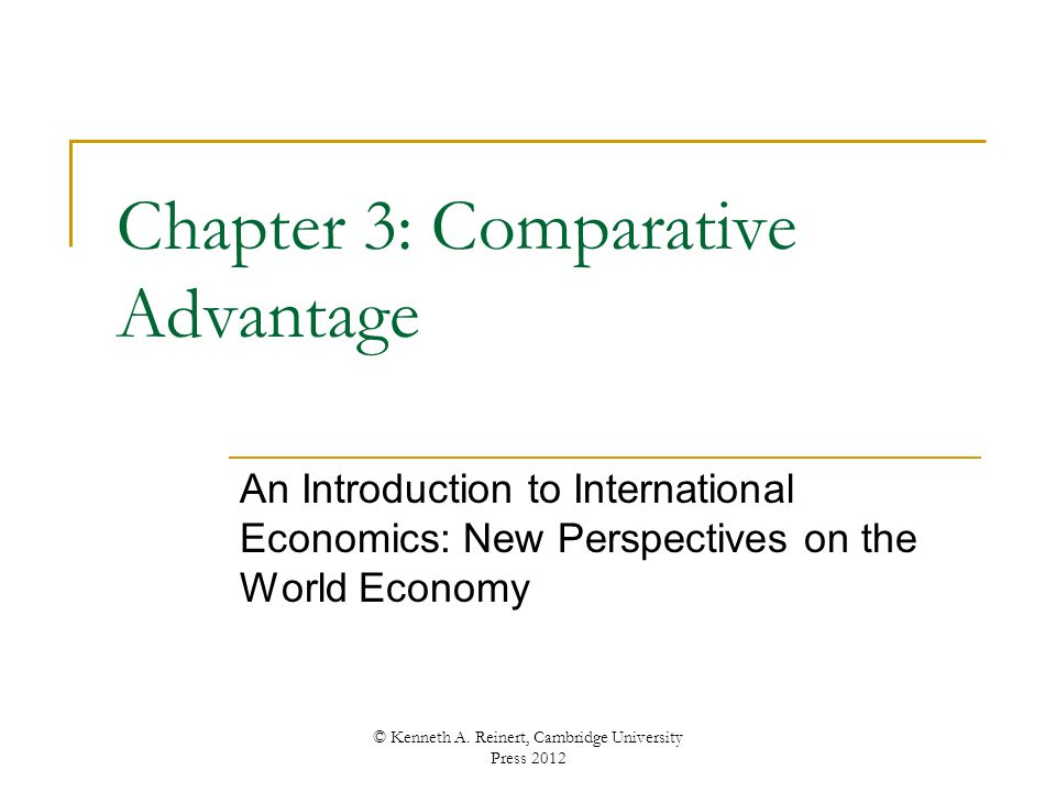Chapter 3: Comparative Advantage An Introduction to International Economics: New Perspectives on the World Economy © Kenneth A. Reinert, Cambridge Uni
