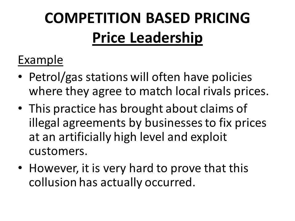 COMPETITION BASED PRICING Price Leadership Example Petrol/gas stations will often have policies where they agree to match local rivals prices. This pr