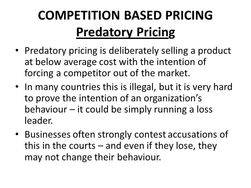COMPETITION BASED PRICING Predatory Pricing Predatory pricing is deliberately selling a product at below average cost with the intention of forcing a