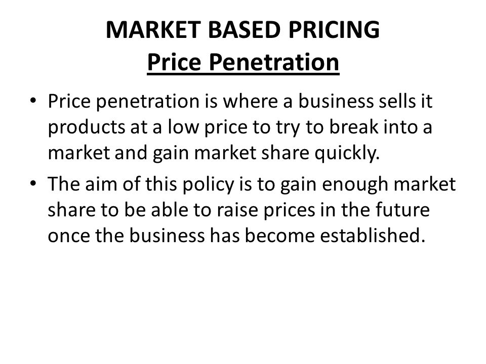MARKET BASED PRICING Price Penetration Price penetration is where a business sells it products at a low price to try to break into a market and gain m